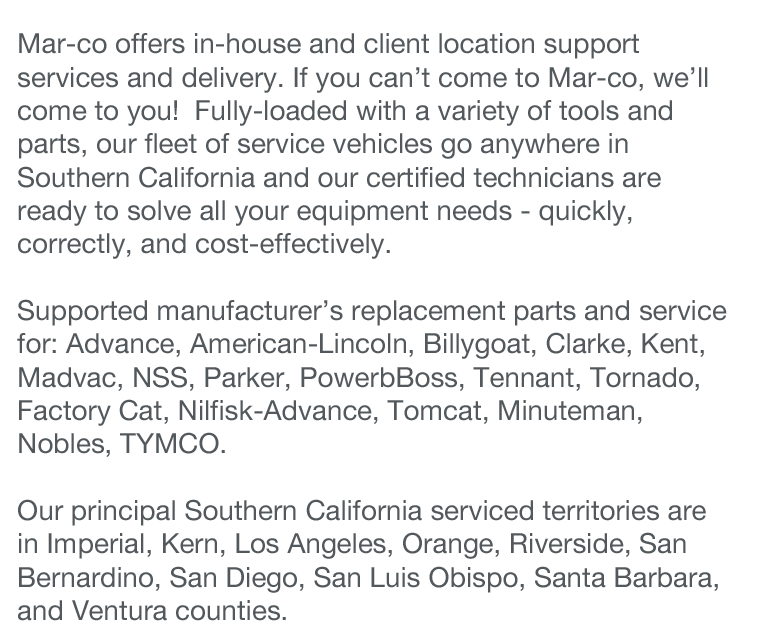 Mar-co offers in-house and client location support services and delivery. If you can't come to Mar-co, we'll come to you!  Fully-loaded with a variety of tools and parts, our fleet of service vehicles go anywhere in Southern California and our certified technicians are ready to solve all your equipment needs - quickly, correctly, and cost-effectively.  Supported manufacturer's replacement parts and service for: Advance, American-Lincoln, Billygoat, Clarke, Kent, Madvac, NSS, Parker, PowerbBoss, Tennant, Tornado, Factory Cat, Nilfisk-Advance, Tomcat, Minuteman, Nobles, TYMCO.  Our principal Southern California serviced territories are in Imperial, Kern, Los Angeles, Orange, Riverside, San Bernardino, San Diego, San Luis Obispo, Santa Barbara, and Ventura counties.